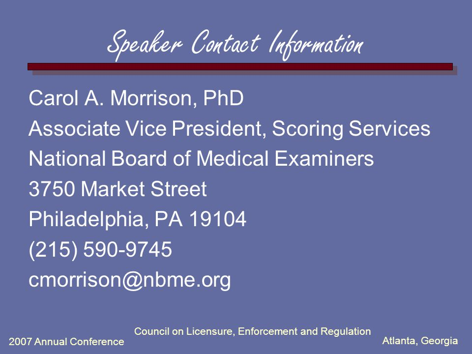 Atlanta, Georgia 2007 Annual Conference Council on Licensure, Enforcement and Regulation Speaker Contact Information Carol A. Morrison, PhD Associate