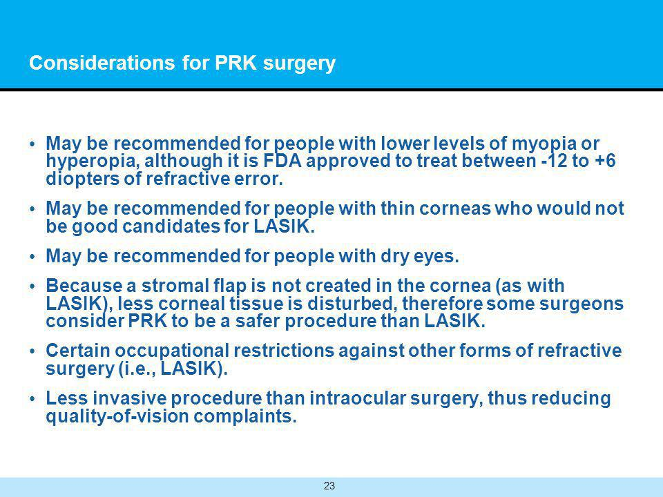 23 Considerations for PRK surgery May be recommended for people with lower levels of myopia or hyperopia, although it is FDA approved to treat between -12 to +6 diopters of refractive error.
