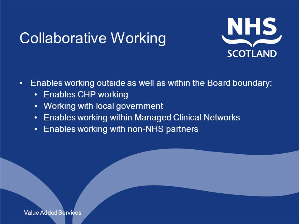 Collaborative Working Enables working outside as well as within the Board boundary: Enables CHP working Working with local government Enables working within Managed Clinical Networks Enables working with non-NHS partners Value Added Services