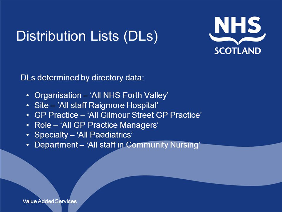 Distribution Lists (DLs) DLs determined by directory data: Organisation – All NHS Forth Valley Site – All staff Raigmore Hospital GP Practice – All Gilmour Street GP Practice Role – All GP Practice Managers Specialty – All Paediatrics Department – All staff in Community Nursing Value Added Services