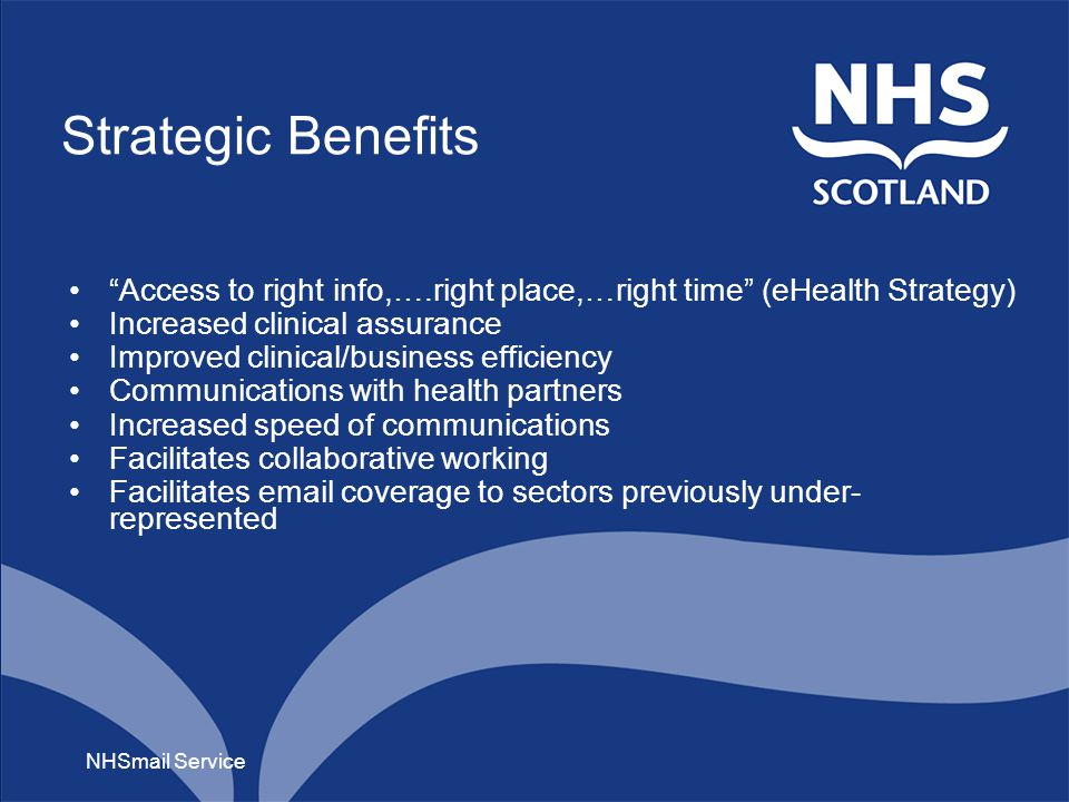 Strategic Benefits Access to right info,….right place,…right time (eHealth Strategy) Increased clinical assurance Improved clinical/business efficiency Communications with health partners Increased speed of communications Facilitates collaborative working Facilitates email coverage to sectors previously under- represented NHSmail Service
