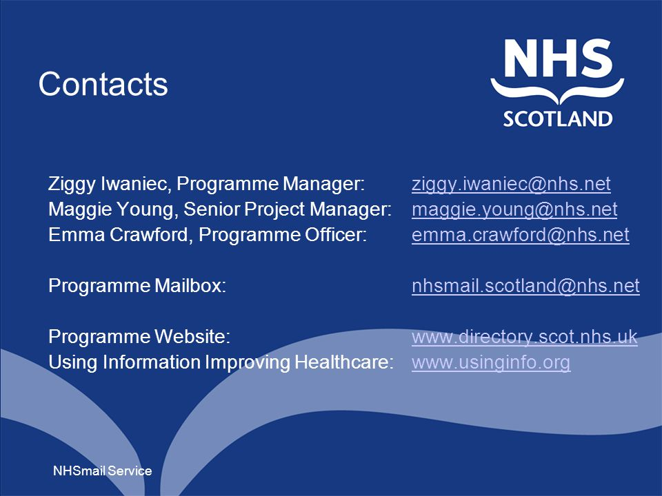 Contacts Ziggy Iwaniec, Programme Manager: ziggy.iwaniec@nhs.netziggy.iwaniec@nhs.net Maggie Young, Senior Project Manager: maggie.young@nhs.netmaggie.young@nhs.net Emma Crawford, Programme Officer:emma.crawford@nhs.netemma.crawford@nhs.net Programme Mailbox: nhsmail.scotland@nhs.netnhsmail.scotland@nhs.net Programme Website:www.directory.scot.nhs.ukwww.directory.scot.nhs.uk Using Information Improving Healthcare: www.usinginfo.orgwww.usinginfo.org NHSmail Service