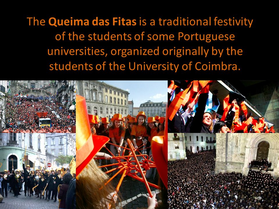 The Queima das Fitas is a traditional festivity of the students of some Portuguese universities, organized originally by the students of the University of Coimbra.