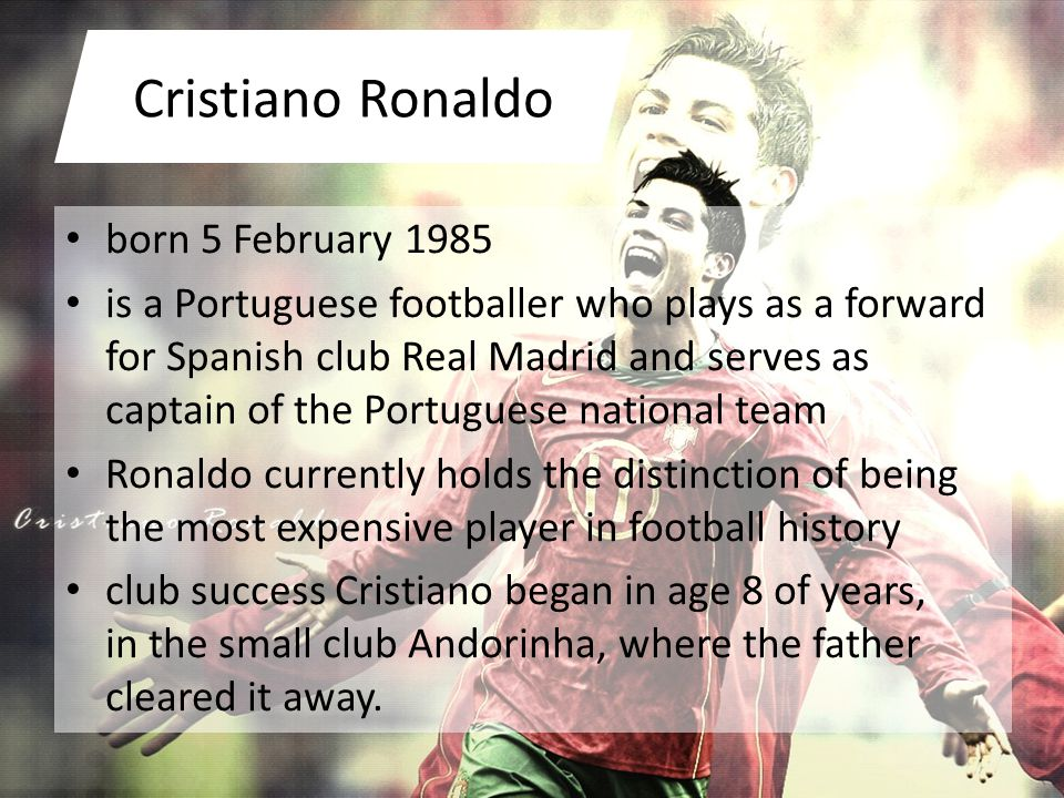 Cristiano Ronaldo born 5 February 1985 is a Portuguese footballer who plays as a forward for Spanish club Real Madrid and serves as captain of the Portuguese national team Ronaldo currently holds the distinction of being the most expensive player in football history club success Cristiano began in age 8 of years, in the small club Andorinha, where the father cleared it away.