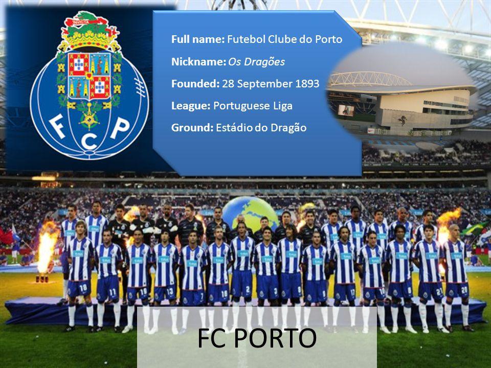FC PORTO Full name: Futebol Clube do Porto Nickname: Os Dragões Founded: 28 September 1893 League: Portuguese Liga Ground: Estádio do Dragão Full name