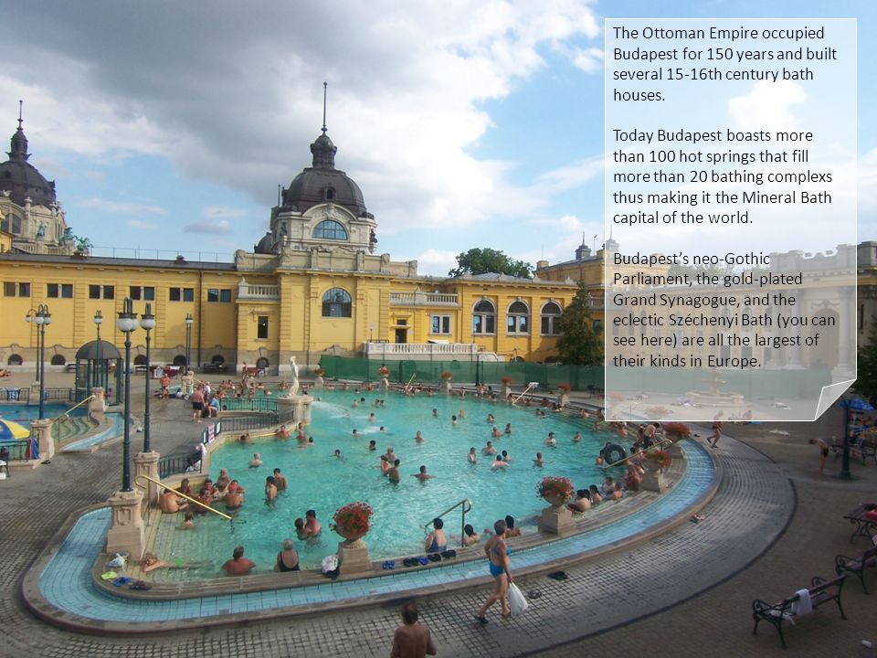 The Ottoman Empire occupied Budapest for 150 years and built several 15-16th century bath houses. Today Budapest boasts more than 100 hot springs that
