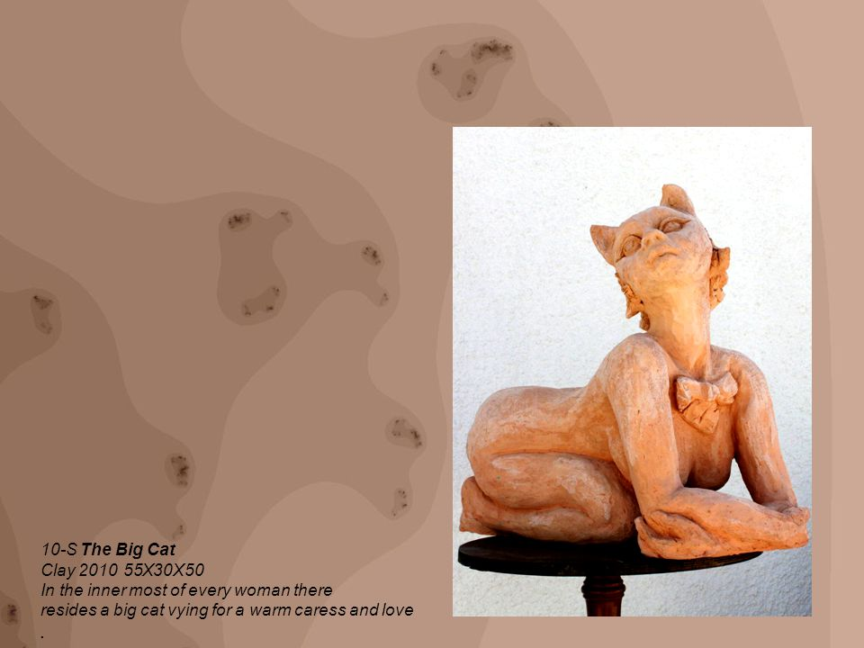 10-S The Big Cat 50X30X55 Clay 2010 In the inner most of every woman there resides a big cat vying for a warm caress and love.