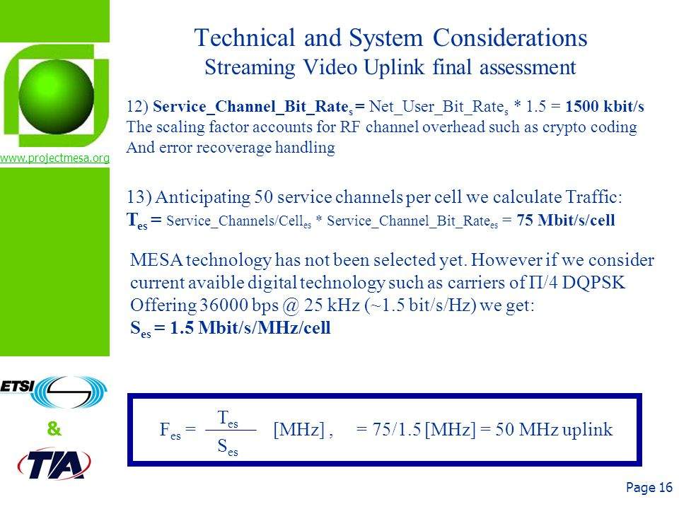 www.projectmesa.org & Page 16 Technical and System Considerations Streaming Video Uplink final assessment 12) Service_Channel_Bit_Rate s = Net_User_Bit_Rate s * 1.5 = 1500 kbit/s The scaling factor accounts for RF channel overhead such as crypto coding And error recoverage handling 13) Anticipating 50 service channels per cell we calculate Traffic: T es = Service_Channels/Cell es * Service_Channel_Bit_Rate es = 75 Mbit/s/cell MESA technology has not been selected yet.