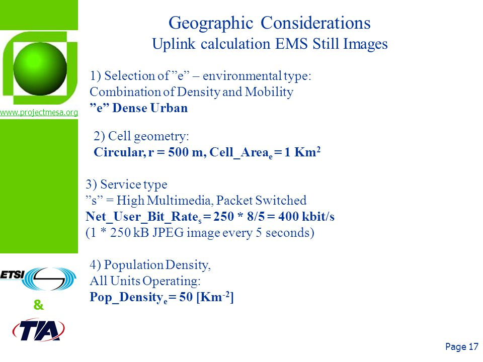 www.projectmesa.org & Page 17 Geographic Considerations Uplink calculation EMS Still Images 1) Selection of e – environmental type: Combination of Density and Mobility e Dense Urban 2) Cell geometry: Circular, r = 500 m, Cell_Area e = 1 Km 2 3) Service type s = High Multimedia, Packet Switched Net_User_Bit_Rate s = 250 * 8/5 = 400 kbit/s (1 * 250 kB JPEG image every 5 seconds) 4) Population Density, All Units Operating: Pop_Density e = 50 [Km -2 ]
