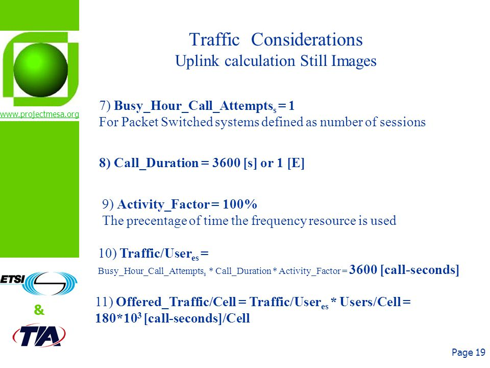 www.projectmesa.org & Page 19 Traffic Considerations Uplink calculation Still Images 7) Busy_Hour_Call_Attempts s = 1 For Packet Switched systems defined as number of sessions 8) Call_Duration = 3600 [s] or 1 [E] 9) Activity_Factor = 100% The precentage of time the frequency resource is used 10) Traffic/User es = Busy_Hour_Call_Attempts s * Call_Duration * Activity_Factor = 3600 [call-seconds] 11) Offered_Traffic/Cell = Traffic/User es * Users/Cell = 180*10 3 [call-seconds]/Cell