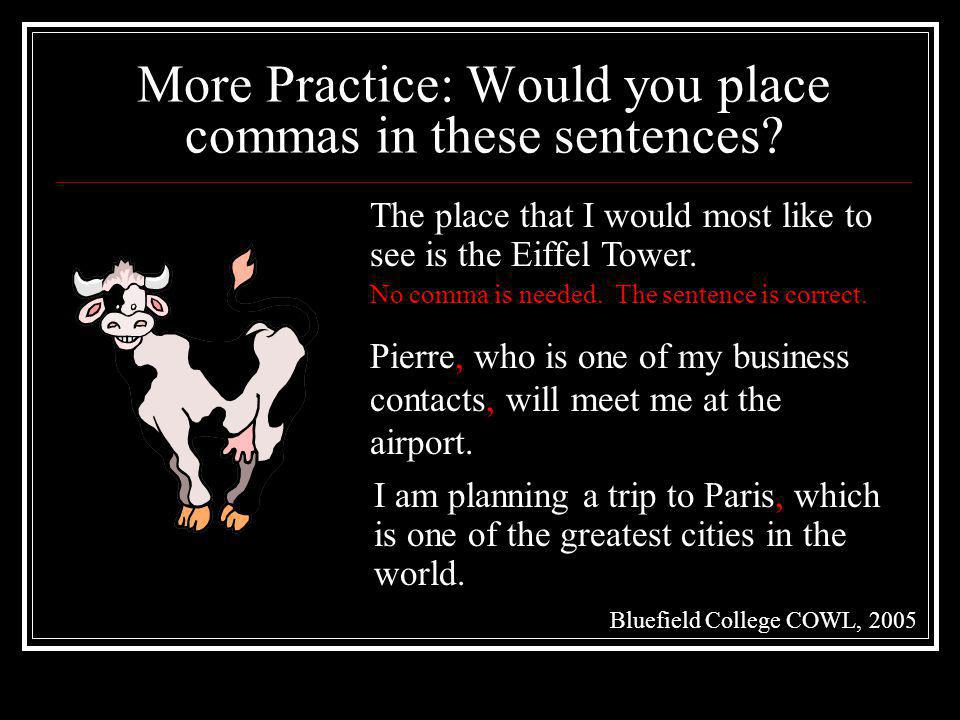 More Practice: Would you place commas in these sentences? No comma is needed. The sentence is correct. The place that I would most like to see is the