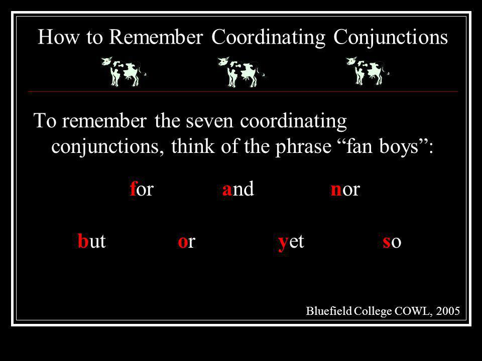 How to Remember Coordinating Conjunctions To remember the seven coordinating conjunctions, think of the phrase fan boys: Bluefield College COWL, 2005