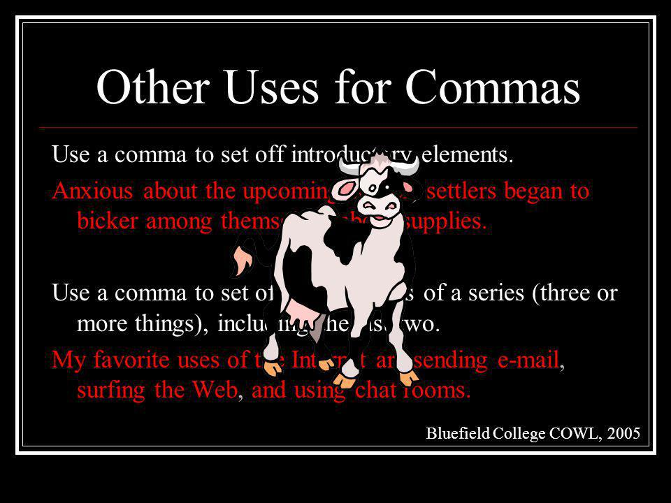 Other Uses for Commas Use a comma to set off introductory elements. Anxious about the upcoming winter, settlers began to bicker among themselves about