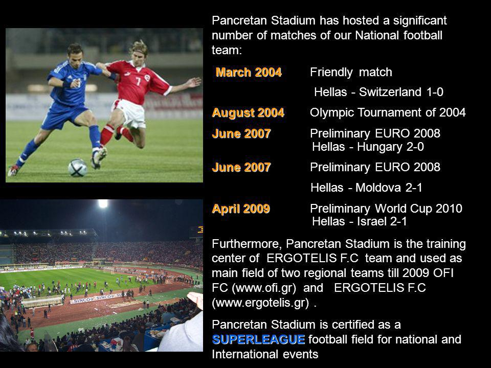 Pancretan Stadium has hosted a significant number of matches of our National football team: March 2004 March 2004Friendlymatch Hellas - Switzerland 1-0 August 2004 August 2004Olympic Tournament of 2004 June 2007 June 2007Preliminary EURO 2008 Hellas - Hungary 2-0 June 2007 June 2007Preliminary EURO 2008 Hellas - Moldova 2-1 April 2009 April 2009Preliminary World Cup 2010 Hellas - Israel 2-1 Furthermore, Pancretan Stadium is the training center of ERGOTELIS F.C team and used as main field of two regional teams till 2009 OFI FC (www.ofi.gr) and ERGOTELIS F.C (www.ergotelis.gr).