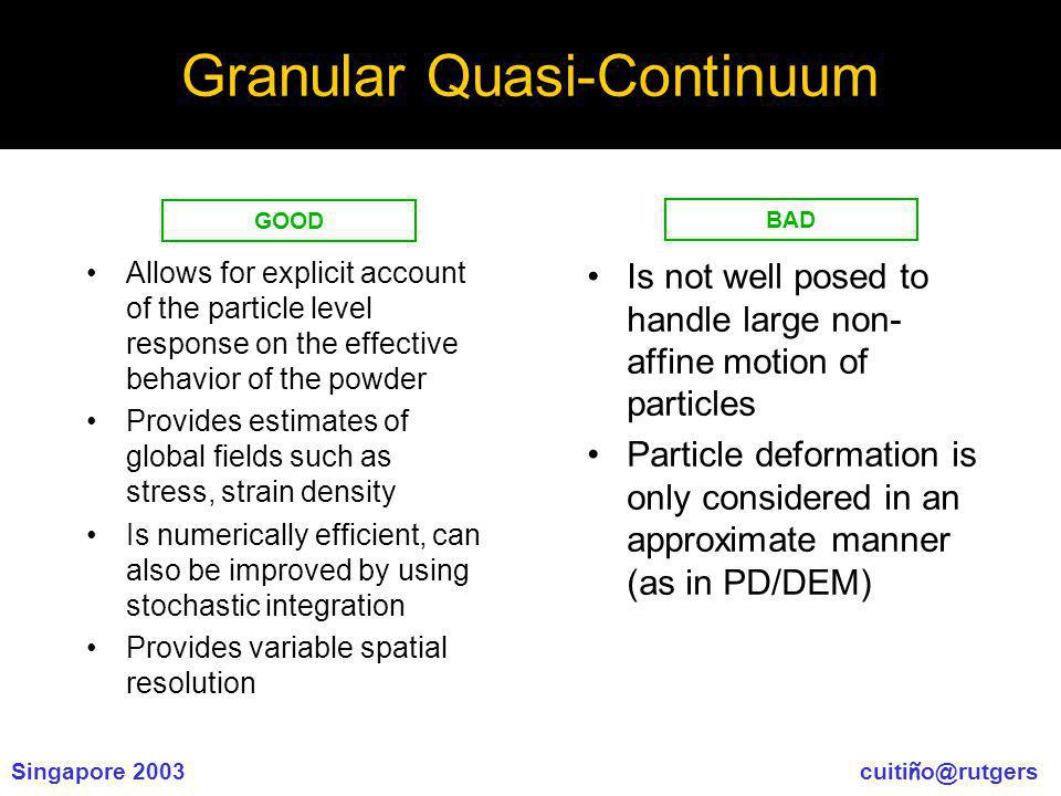 Singapore 2003 cuiti ñ o@rutgers Granular Quasi-Continuum Allows for explicit account of the particle level response on the effective behavior of the powder Provides estimates of global fields such as stress, strain density Is numerically efficient, can also be improved by using stochastic integration Provides variable spatial resolution Is not well posed to handle large non- affine motion of particles Particle deformation is only considered in an approximate manner (as in PD/DEM) GOOD BAD