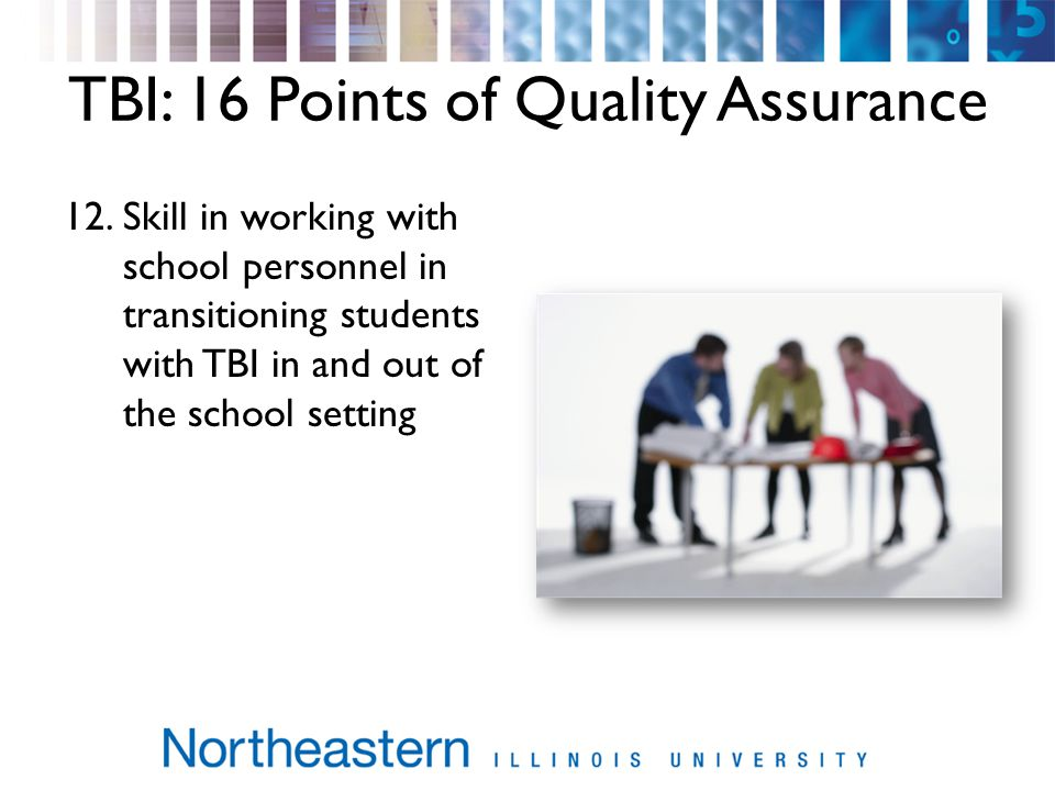 TBI: 16 Points of Quality Assurance 12.Skill in working with school personnel in transitioning students with TBI in and out of the school setting