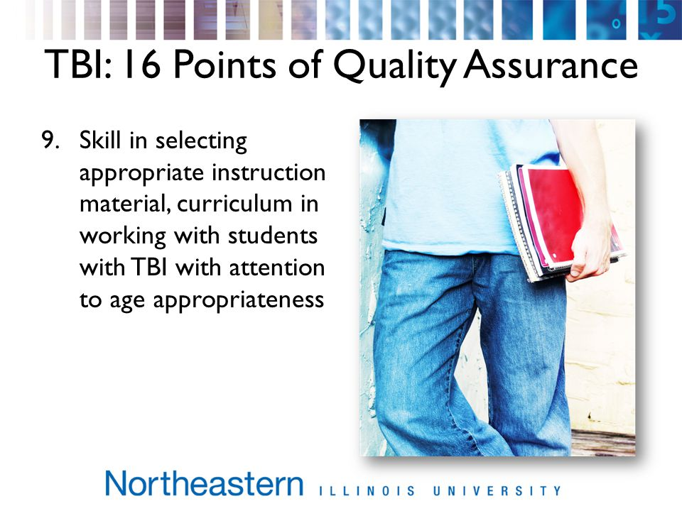 TBI: 16 Points of Quality Assurance 9.Skill in selecting appropriate instruction material, curriculum in working with students with TBI with attention to age appropriateness
