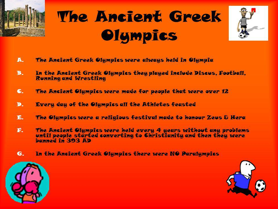 The Ancient Greek Olympics A.The Ancient Greek Olympics were always held in Olympia B.In the Ancient Greek Olympics they played include Discus, Football, Running and Wrestling C.The Ancient Olympics were made for people that were over 12 D.Every day of the Olympics all the Athletes feasted E.The Olympics were a religious festival made to honour Zeus & Hera F.The Ancient Olympics were held every 4 years without any problems until people started converting to Christianity and then they were banned in 393 AD G.In the Ancient Greek Olympics there were NO Paralympics