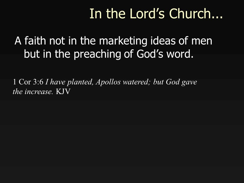 In the Lords Church... A faith not in the marketing ideas of men but in the preaching of Gods word.