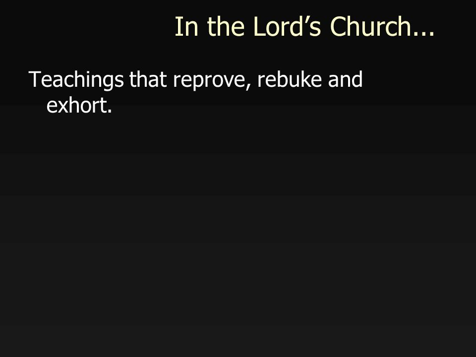 In the Lords Church... Teachings that reprove, rebuke and exhort.