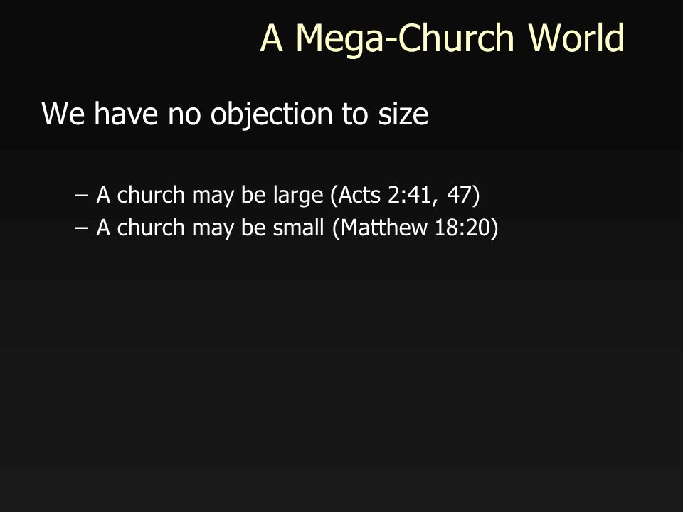 A Mega-Church World We have no objection to size –A church may be large (Acts 2:41, 47) –A church may be small (Matthew 18:20)
