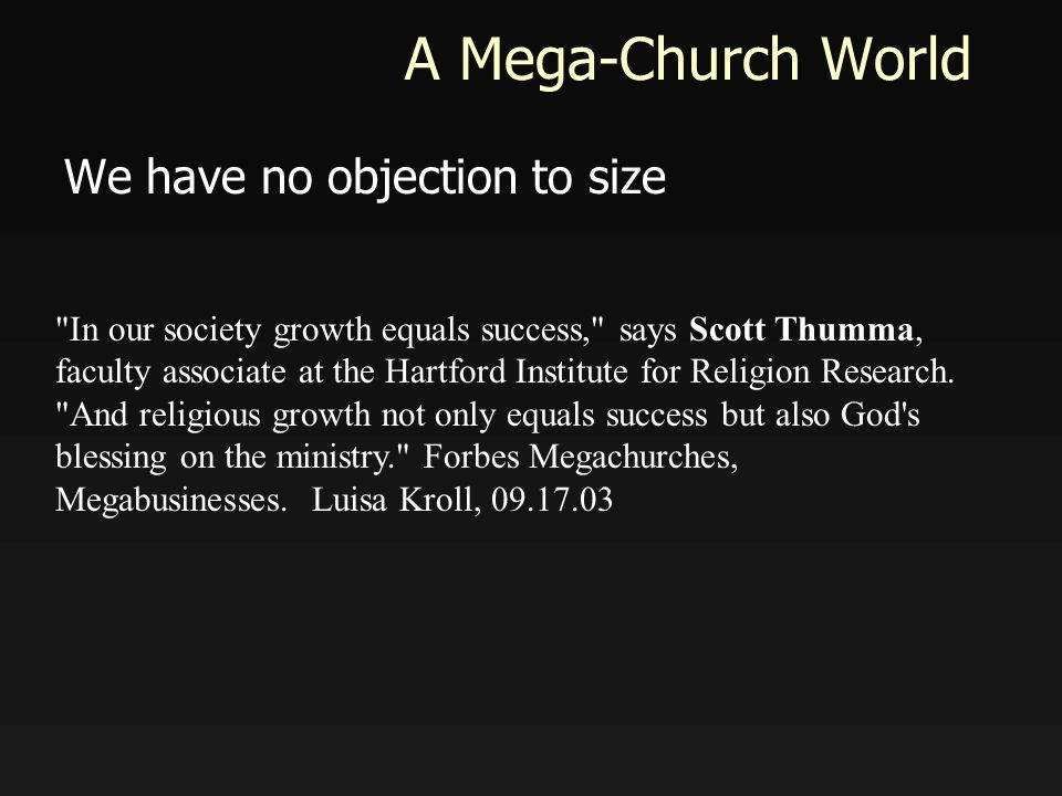 A Mega-Church World We have no objection to size In our society growth equals success, says Scott Thumma, faculty associate at the Hartford Institute for Religion Research.