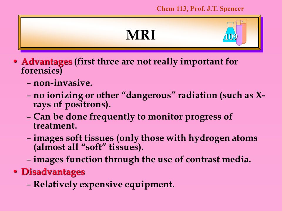 Chem 113, Prof. J.T. Spencer 109 MRI Advantages Advantages (first three are not really important for forensics) – non-invasive. – no ionizing or other