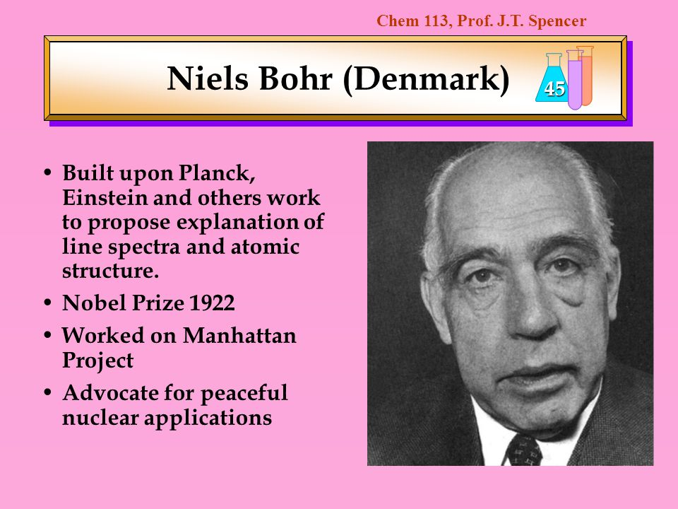 Chem 113, Prof. J.T. Spencer 45 Niels Bohr (Denmark) Built upon Planck, Einstein and others work to propose explanation of line spectra and atomic str