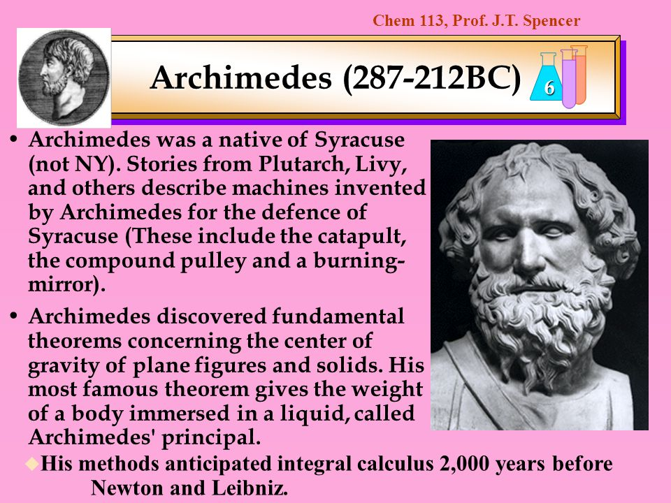Chem 113, Prof. J.T. Spencer 6 Archimedes was a native of Syracuse (not NY). Stories from Plutarch, Livy, and others describe machines invented by Arc