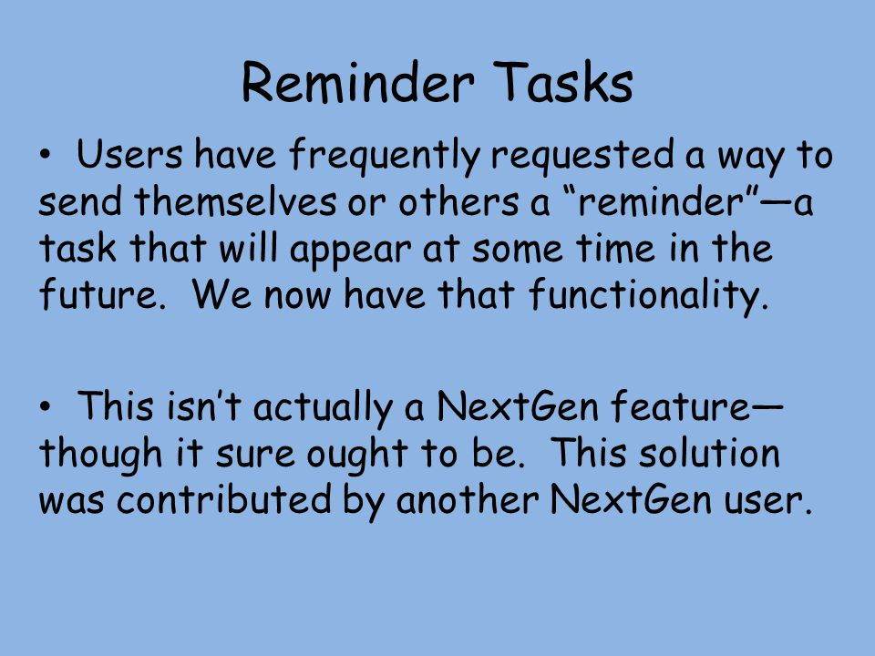 Reminder Tasks Users have frequently requested a way to send themselves or others a remindera task that will appear at some time in the future.