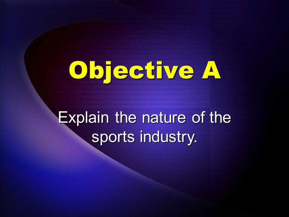 Objectives Explain the nature of the sports industry.