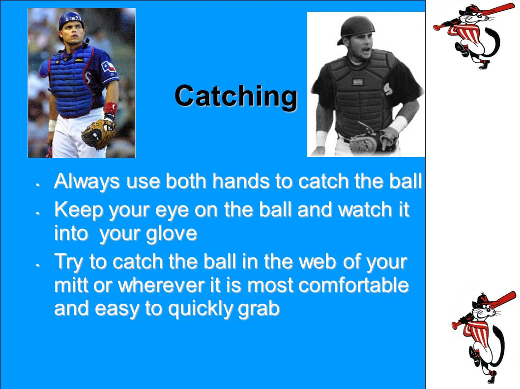 Catching Always use both hands to catch the ball Always use both hands to catch the ball Keep your eye on the ball and watch it into your glove Keep your eye on the ball and watch it into your glove Try to catch the ball in the web of your mitt or wherever it is most comfortable and easy to quickly grab Try to catch the ball in the web of your mitt or wherever it is most comfortable and easy to quickly grab