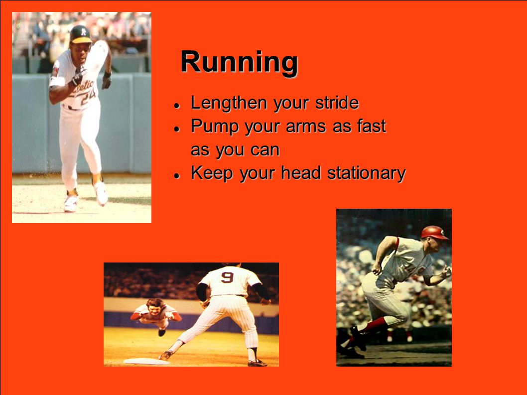 Running Lengthen your stride Lengthen your stride Pump your arms as fast Pump your arms as fast as you can Keep your head stationary Keep your head stationary