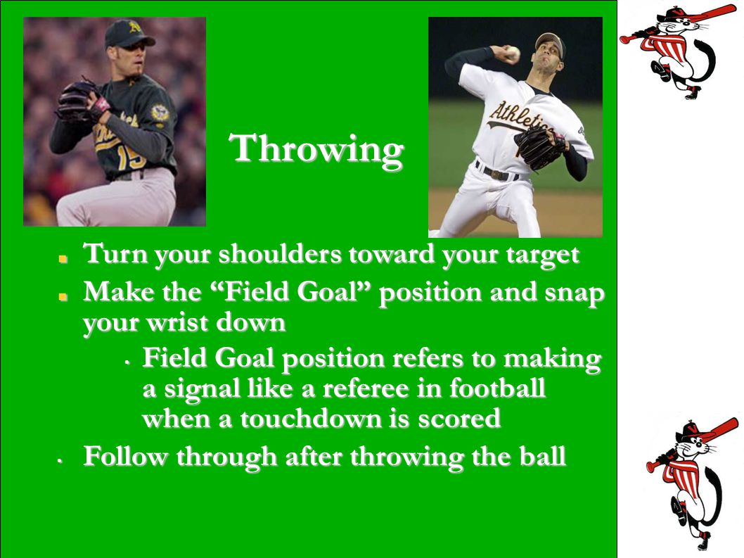 Throwing Turn your shoulders toward your target Make the Field Goal position and snap your wrist down Field Goal position refers to making a signal like a referee in football when a touchdown is scored Field Goal position refers to making a signal like a referee in football when a touchdown is scored Follow through after throwing the ball Follow through after throwing the ball