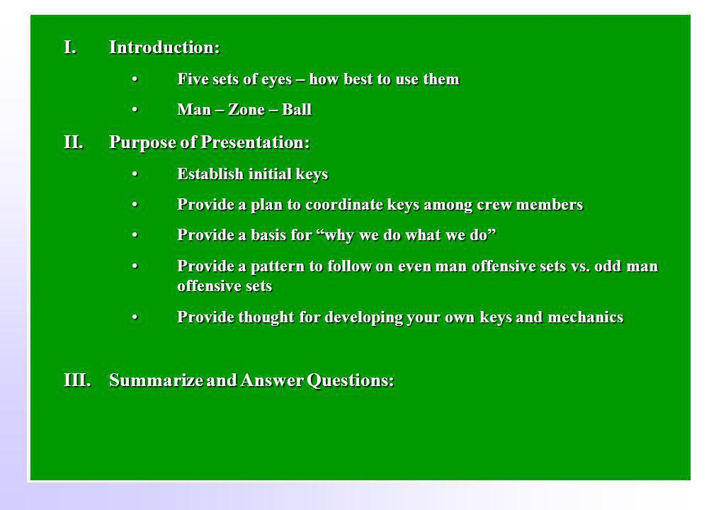 I.Introduction: Five sets of eyes – how best to use themFive sets of eyes – how best to use them Man – Zone – BallMan – Zone – Ball II.Purpose of Presentation: Establish initial keysEstablish initial keys Provide a plan to coordinate keys among crew membersProvide a plan to coordinate keys among crew members Provide a basis for why we do what we doProvide a basis for why we do what we do Provide a pattern to follow on even man offensive sets vs.