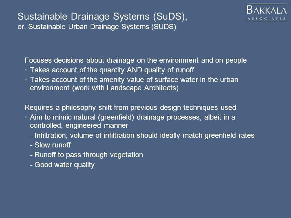 Sustainable Drainage Systems (SuDS), or, Sustainable Urban Drainage Systems (SUDS) Focuses decisions about drainage on the environment and on people T