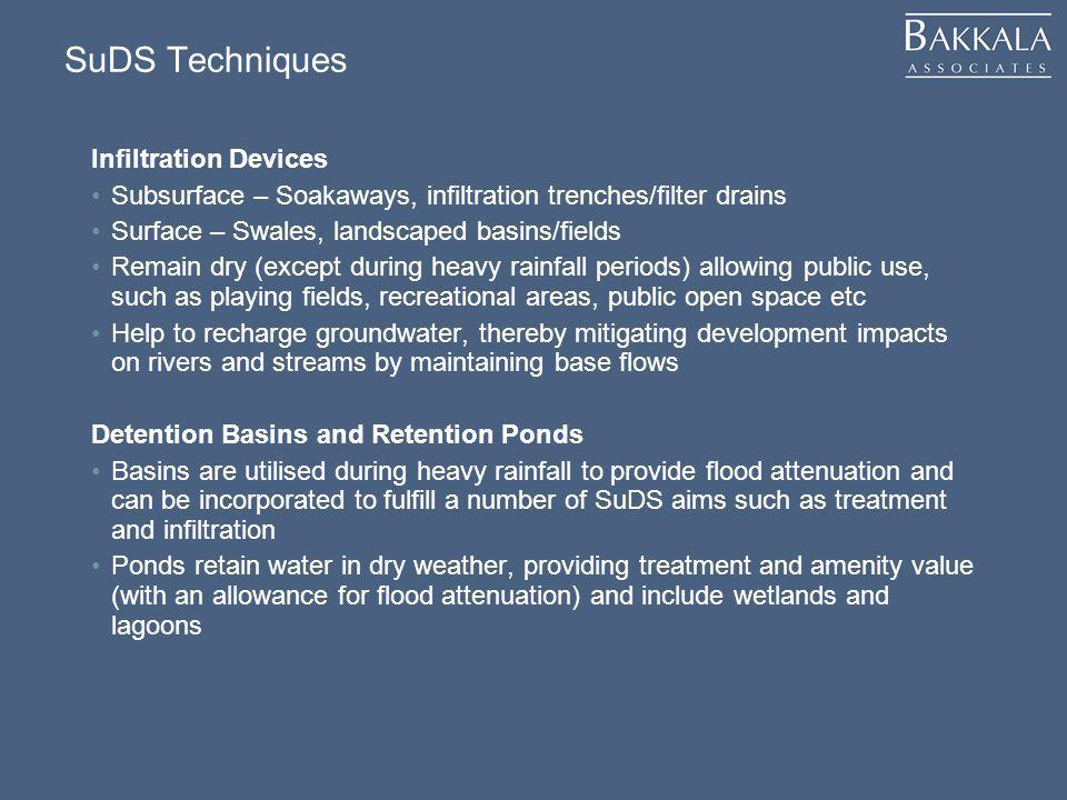 SuDS Techniques Infiltration Devices Subsurface – Soakaways, infiltration trenches/filter drains Surface – Swales, landscaped basins/fields Remain dry