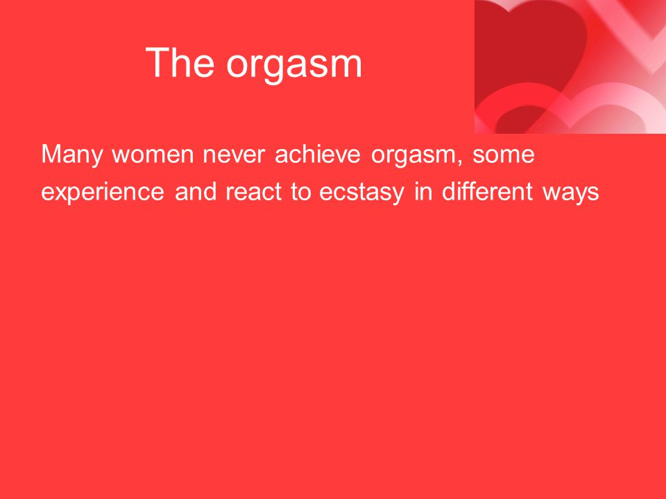 The orgasm Many women never achieve orgasm, some experience and react to ecstasy in different ways