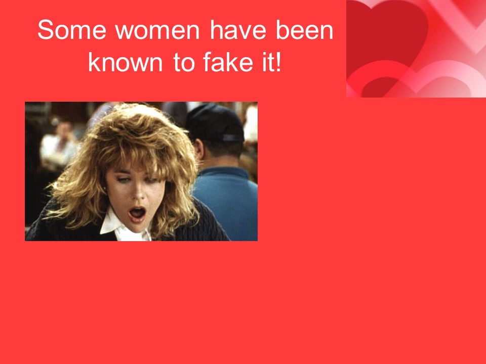 Some women have been known to fake it!