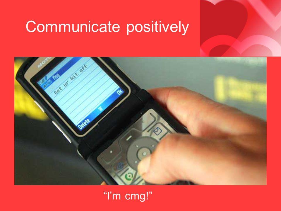 Communicate positively Im cmg!