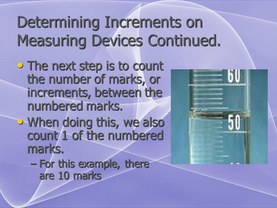 Determining Increments on Measuring Devices Continued. The next step is to count the number of marks, or increments, between the numbered marks. The n