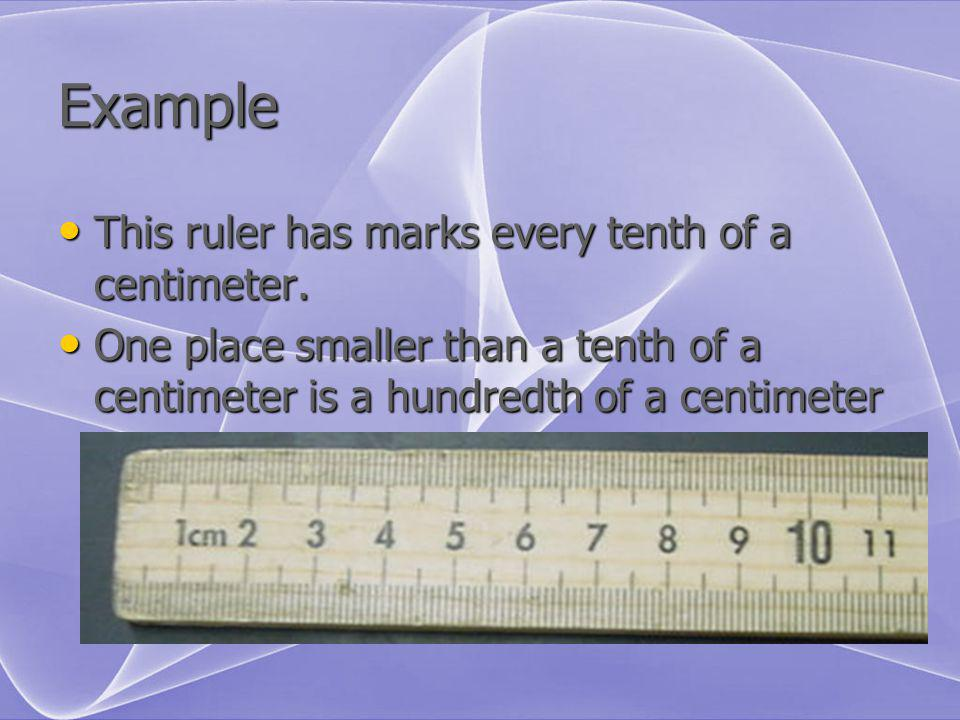Example This ruler has marks every tenth of a centimeter. This ruler has marks every tenth of a centimeter. One place smaller than a tenth of a centim
