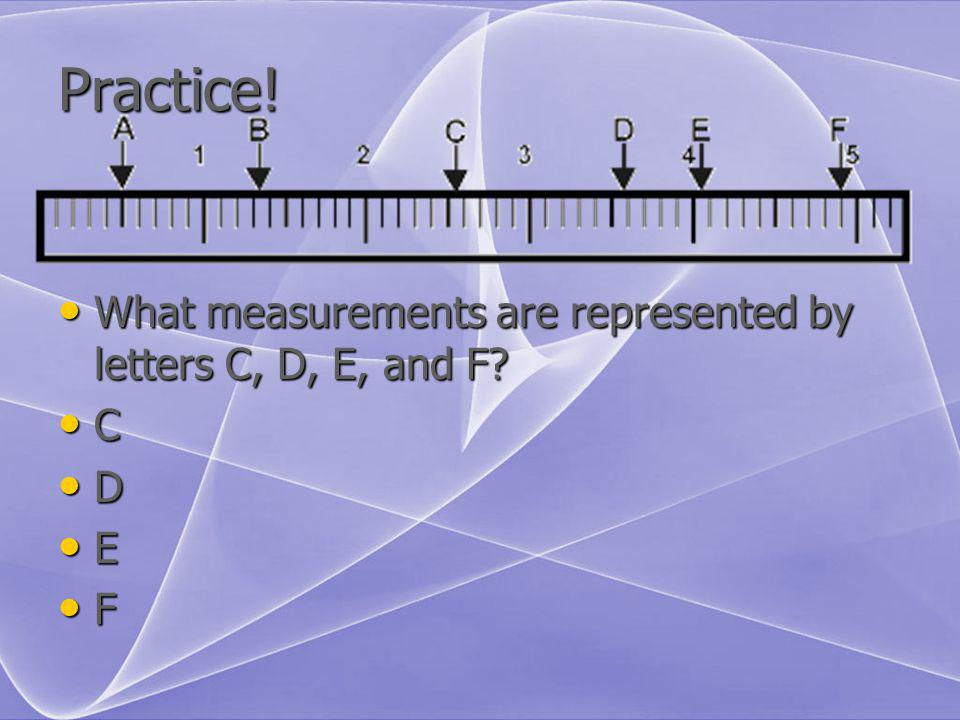 Practice! What measurements are represented by letters C, D, E, and F? What measurements are represented by letters C, D, E, and F? C D E F