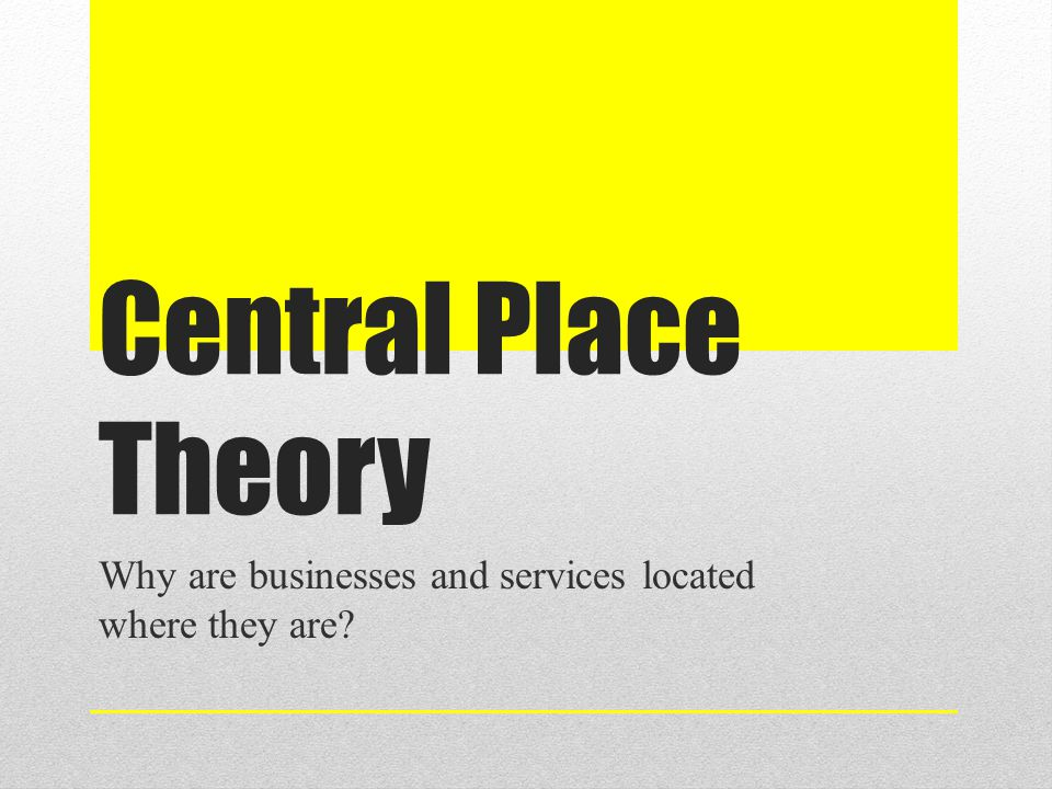 Central Place Theory Why are businesses and services located where they are?
