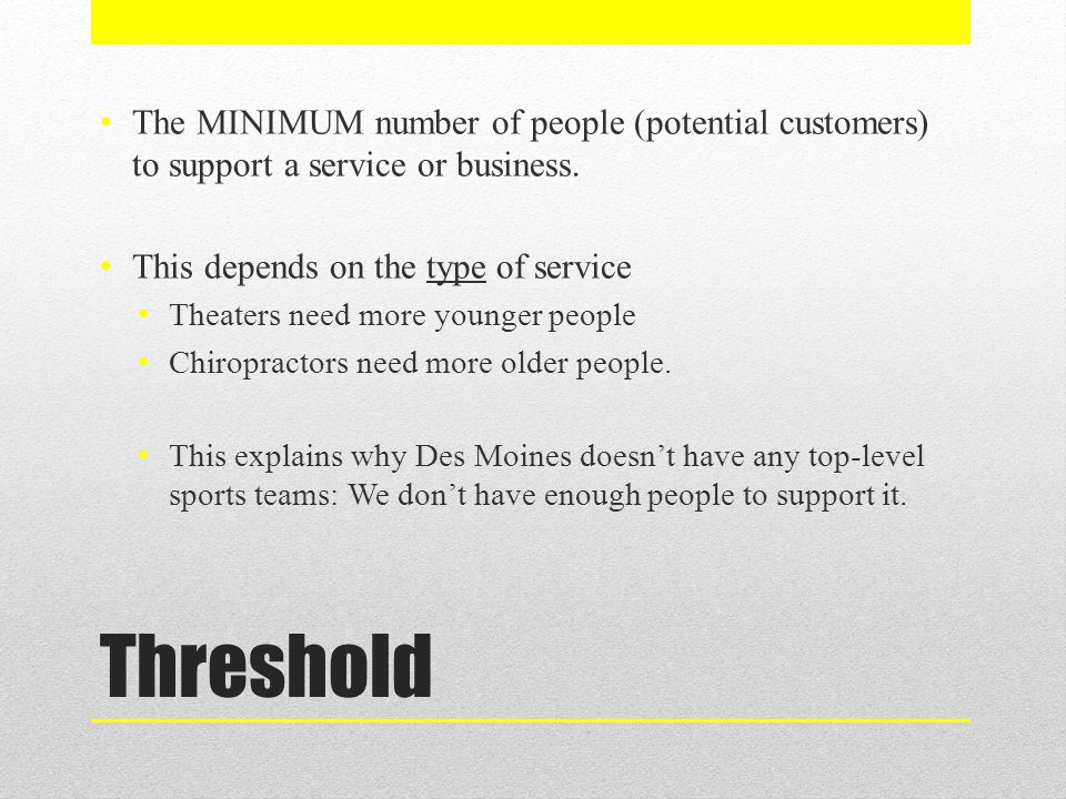 Threshold The MINIMUM number of people (potential customers) to support a service or business. This depends on the type of service Theaters need more