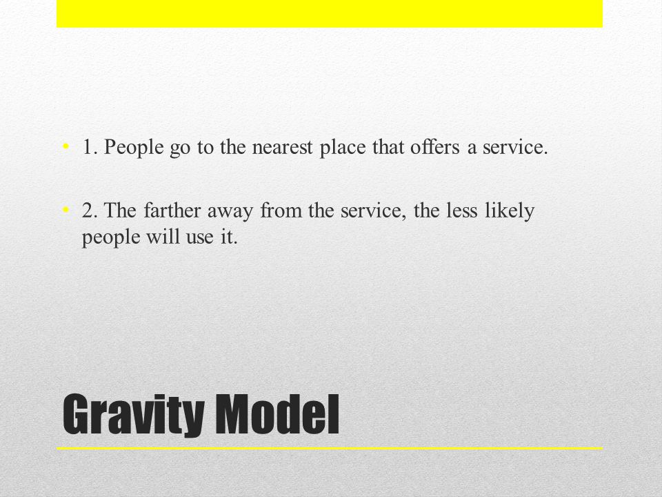 Gravity Model 1. People go to the nearest place that offers a service. 2. The farther away from the service, the less likely people will use it.
