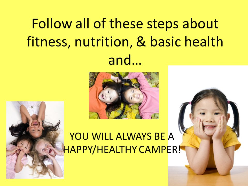 Follow all of these steps about fitness, nutrition, & basic health and… YOU WILL ALWAYS BE A HAPPY/HEALTHY CAMPER!