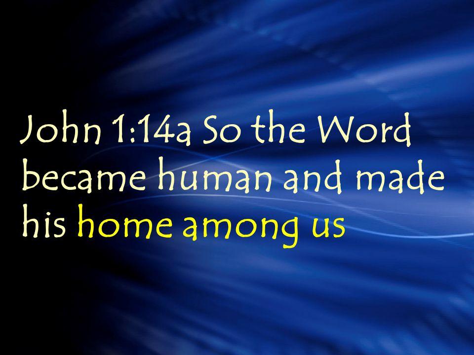 John 1:14a So the Word became human and made his home among us