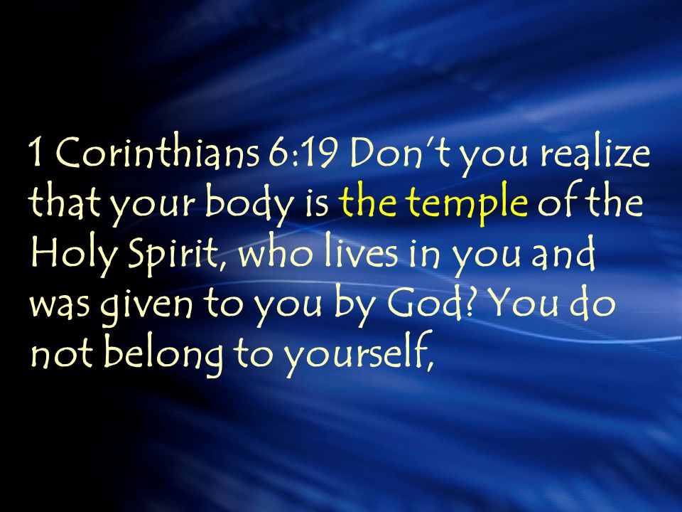 1 Corinthians 6:19 Dont you realize that your body is the temple of the Holy Spirit, who lives in you and was given to you by God? You do not belong t