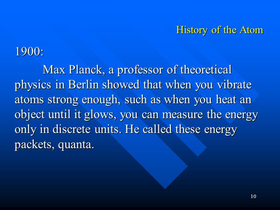 10 1900: Max Planck, a professor of theoretical physics in Berlin showed that when you vibrate atoms strong enough, such as when you heat an object until it glows, you can measure the energy only in discrete units.